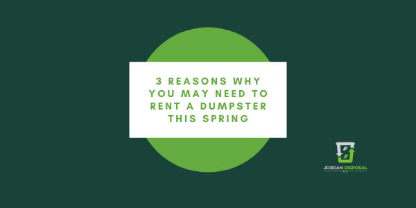 3 Reasons Why You May Need To Rent A Dumpster This Spring